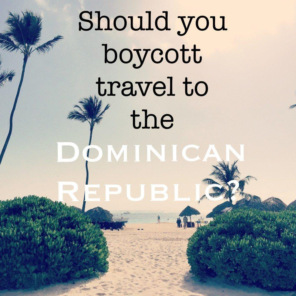 Should you boycott travel to the Dominican Republic? If you are planning to visit the Dominican Republic-read this first!