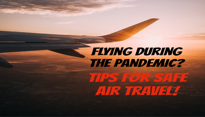 flying during the pandemic, flying during covid19, tips for safe air travel during covid19, is flying safe during covid-19, covid19 travel tips tips for safe air travel, air travel during covid-19, travel tips during covid-19, flying during covid